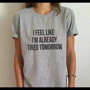 Tee I'm feeling like I'm already tired tomorrow